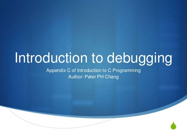 Introduction to debugging     Appendix C of Introduction to C Programming              Author: Peter PH Chang             ...