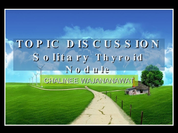 TOPIC DISCUSSION Solitary  Thyroid Nodule CHALINEE WAJANANAWAT