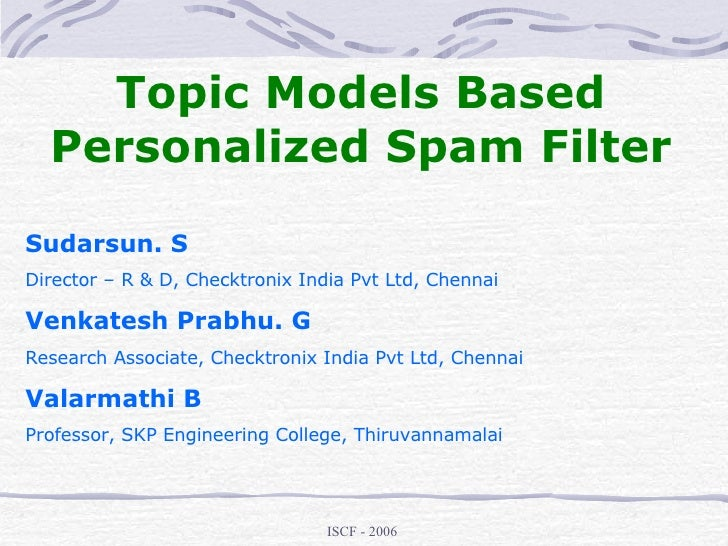 Topic Models Based Personalized Spam Filter Sudarsun. S Director – R & D, Checktronix India Pvt Ltd, Chennai Venkatesh Pra...