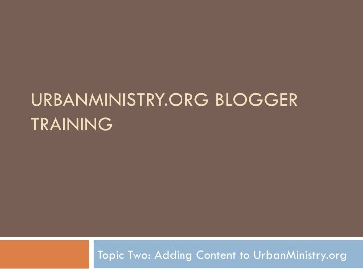 URBANMINISTRY.ORG BLOGGER TRAINING Topic Two: Adding Content to UrbanMinistry.org