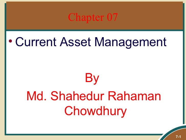 Chapter 07• Current Asset Management           By  Md. Shahedur Rahaman        Chowdhury                             7-1