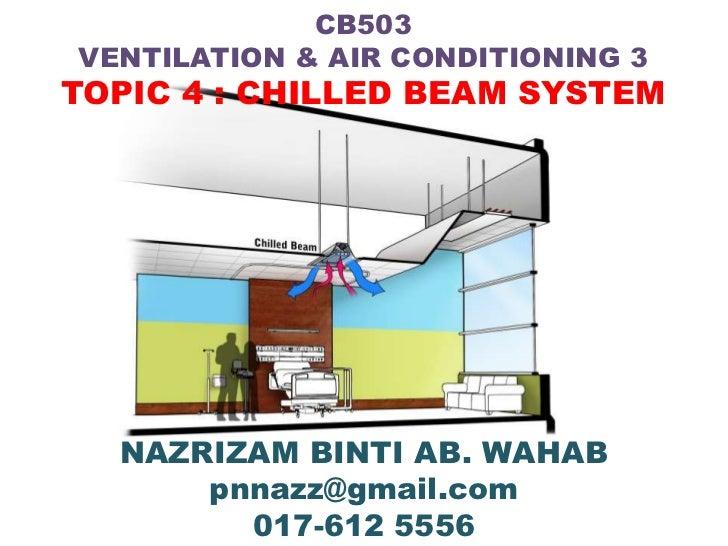 CB503VENTILATION & AIR CONDITIONING 3TOPIC 4 : CHILLED BEAM SYSTEM  NAZRIZAM BINTI AB. WAHAB      pnnazz@gmail.com        ...