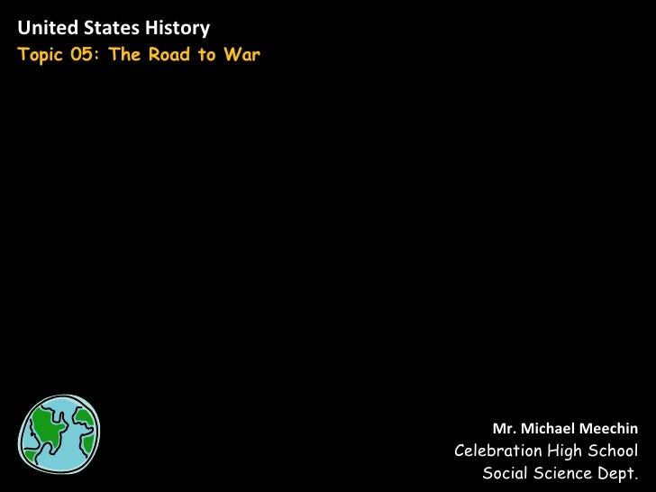 United States History Topic 05: The Road to War Mr. Michael Meechin Celebration High School Social Science Dept.