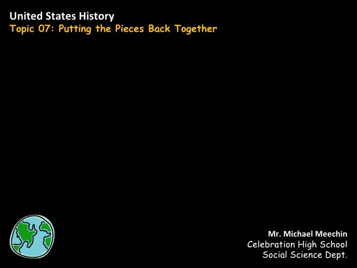 United States History Topic 07: Putting the Pieces Back Together Mr. Michael Meechin Celebration High School Social Scienc...