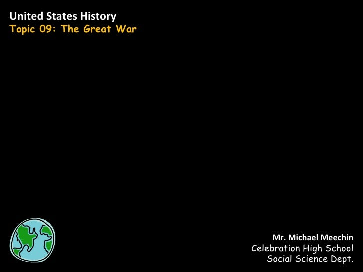 United States History Topic 09: The Great War Mr. Michael Meechin Celebration High School Social Science Dept.
