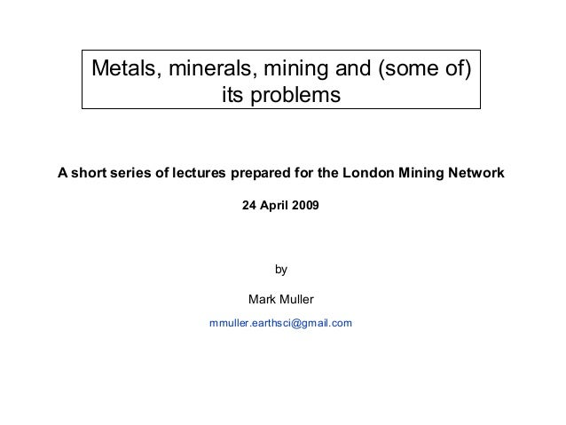 Metals, minerals, mining and (some of)                 its problemsA short series of lectures prepared for the London Mini...