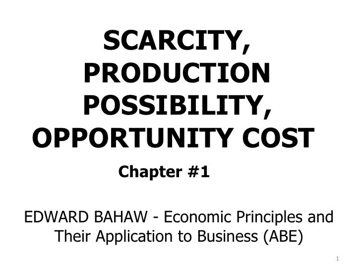 SCARCITY, PRODUCTION POSSIBILITY, OPPORTUNITY COST  Chapter #1 EDWARD BAHAW - Economic Principles and Their Application to...