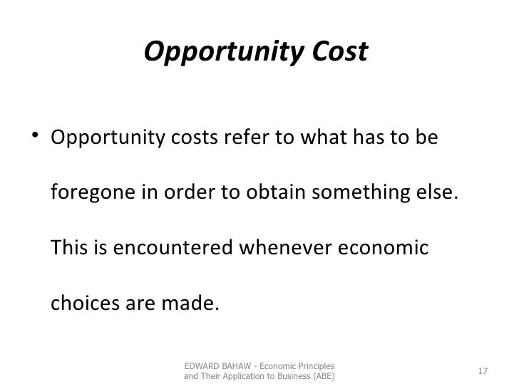 Opportunity Cost  <ul><li>Opportunity costs refer to what has to be foregone in order to obtain something else. This is en...