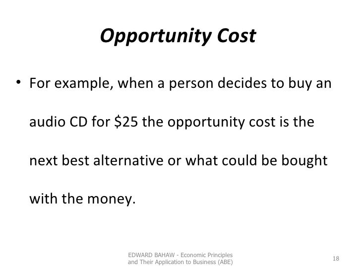 Opportunity Cost  <ul><li>For example, when a person decides to buy an audio CD for $25 the opportunity cost is the next b...