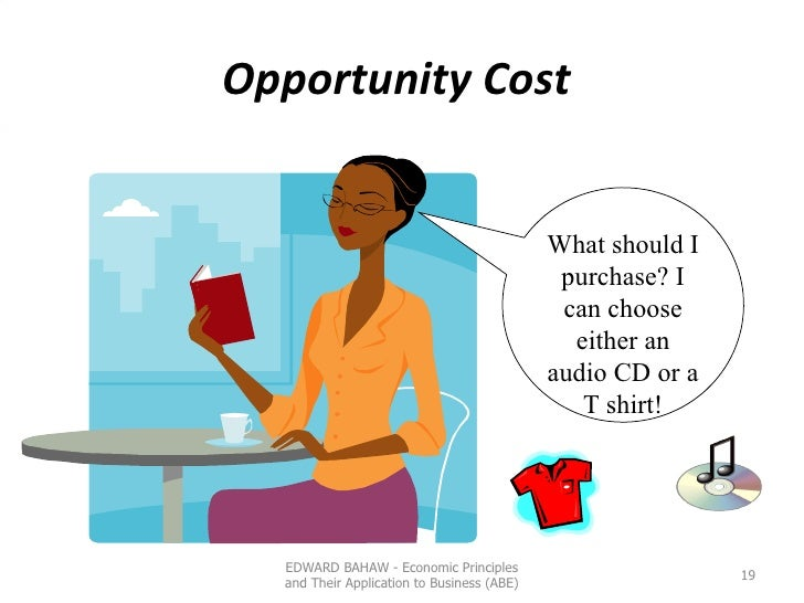 Opportunity Cost  What should I purchase? I can choose either an audio CD or a T shirt! EDWARD BAHAW - Economic Principles...