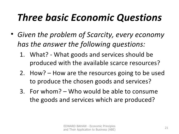 Three basic Economic Questions <ul><li>Given the problem of Scarcity, every economy has the answer the following questions...