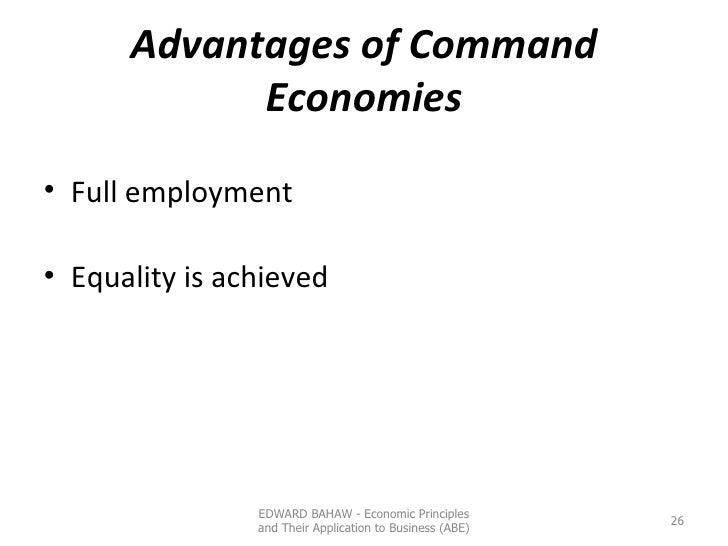Advantages of Command Economies <ul><li>Full employment </li></ul><ul><li>Equality is achieved </li></ul>EDWARD BAHAW - Ec...