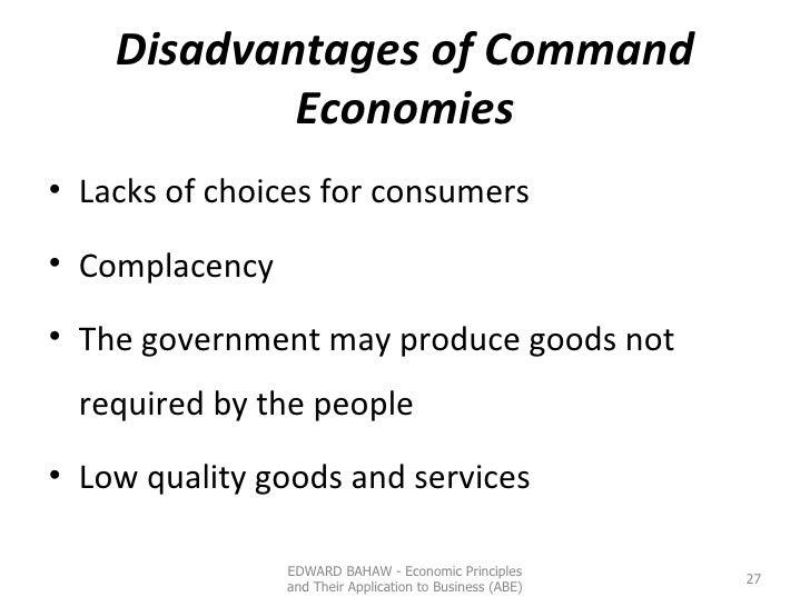 Disadvantages of Command Economies <ul><li>Lacks of choices for consumers </li></ul><ul><li>Complacency </li></ul><ul><li>...