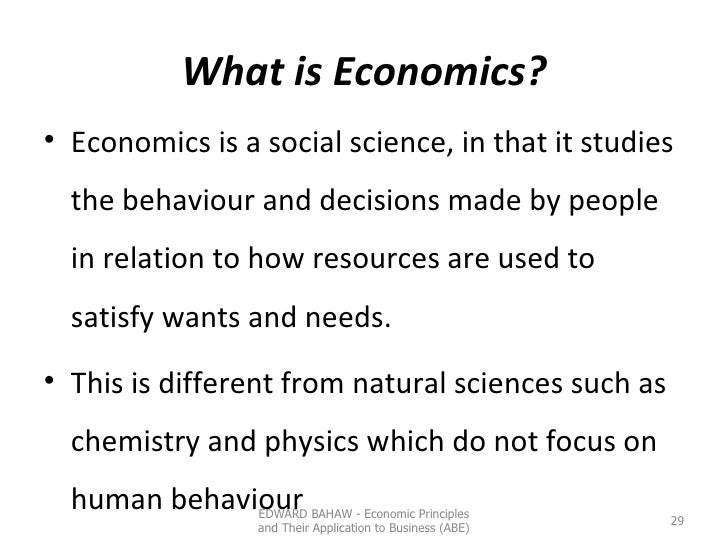 What is Economics? <ul><li>Economics is a social science, in that it studies the behaviour and decisions made by people in...