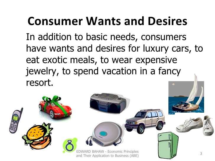 Consumer Wants and Desires In addition to basic needs, consumers have wants and desires for luxury cars, to eat exotic mea...