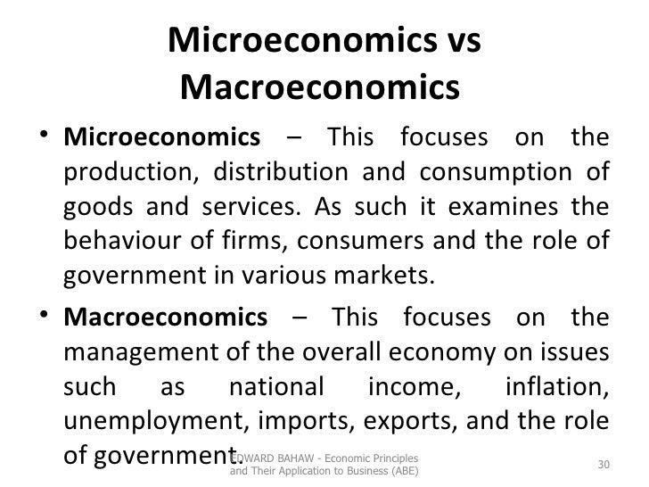 Microeconomics vs Macroeconomics  <ul><li>Microeconomics  – This focuses on the production, distribution and consumption o...