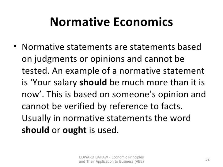 Normative Economics <ul><li>Normative statements are statements based on judgments or opinions and cannot be tested. An ex...