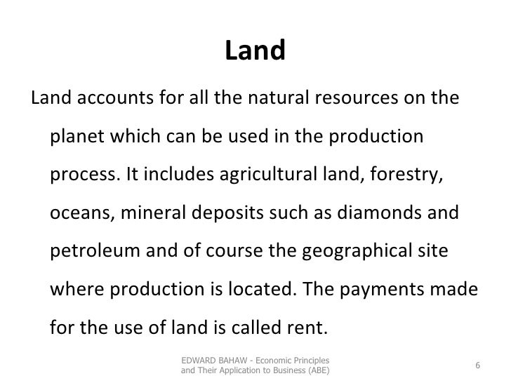 Land <ul><li>Land accounts for all the natural resources on the planet which can be used in the production process. It inc...
