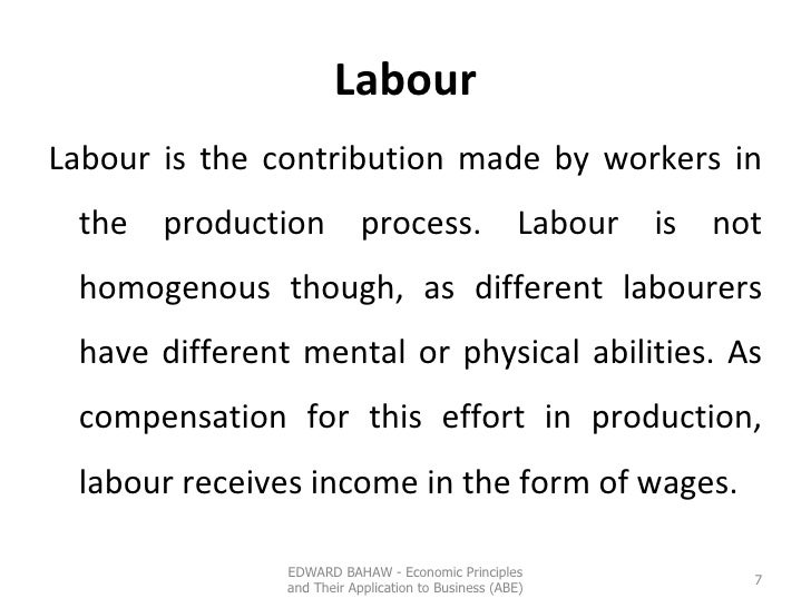 Labour <ul><li>Labour is the contribution made by workers in the production process. Labour is not homogenous though, as d...
