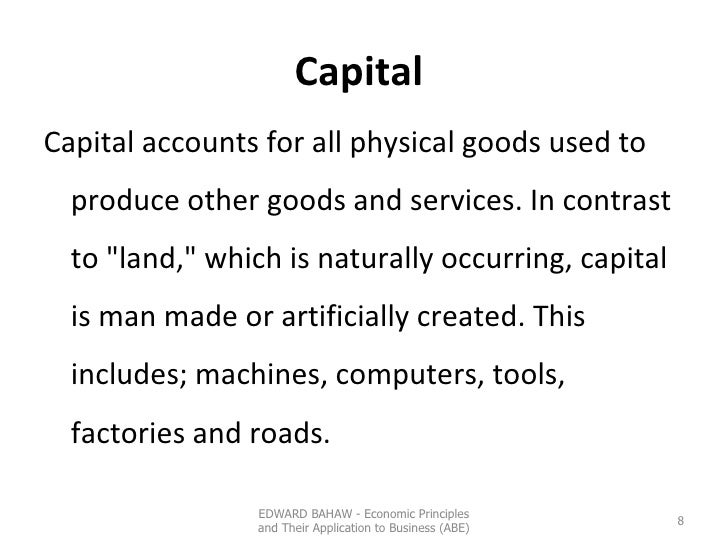 Capital   <ul><li>Capital accounts for all physical goods used to produce other goods and services. In  contrast to &quot;...