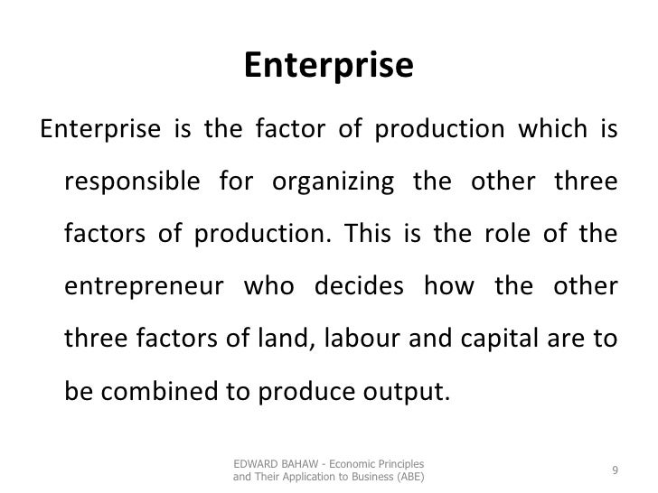 Enterprise <ul><li>Enterprise is the factor of production which is responsible for organizing the other three factors of p...