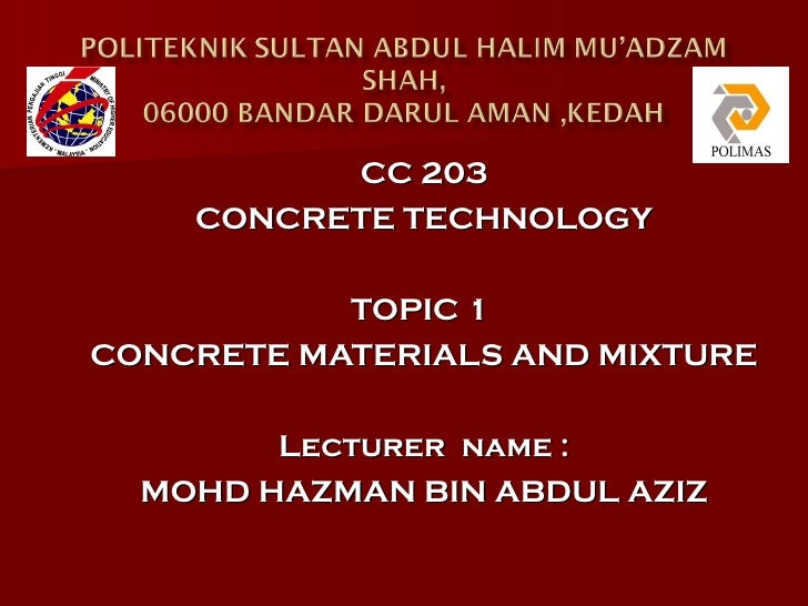 CC 203    CONCRETE TECHNOLOGY           TOPIC 1CONCRETE MATERIALS AND MIXTURE        Lecturer name :  MOHD HAZMAN BIN ABDU...