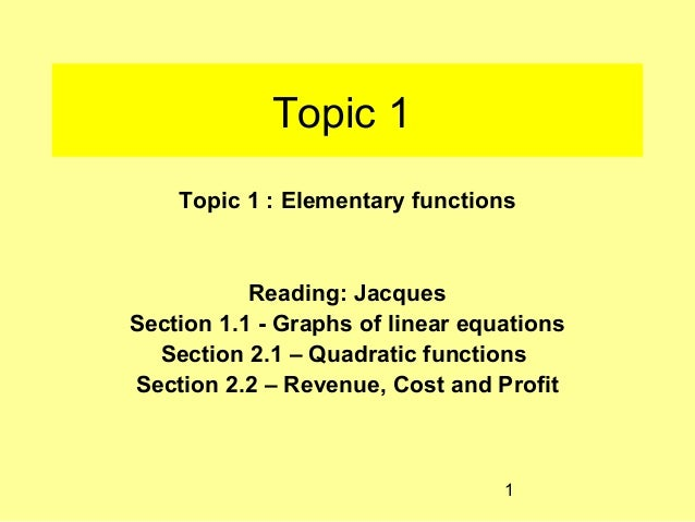 Topic 1    Topic 1 : Elementary functions           Reading: JacquesSection 1.1 - Graphs of linear equations  Section 2.1 ...
