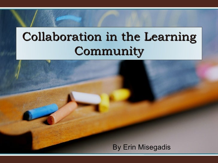 By Erin Misegadis Collaboration in the Learning Community