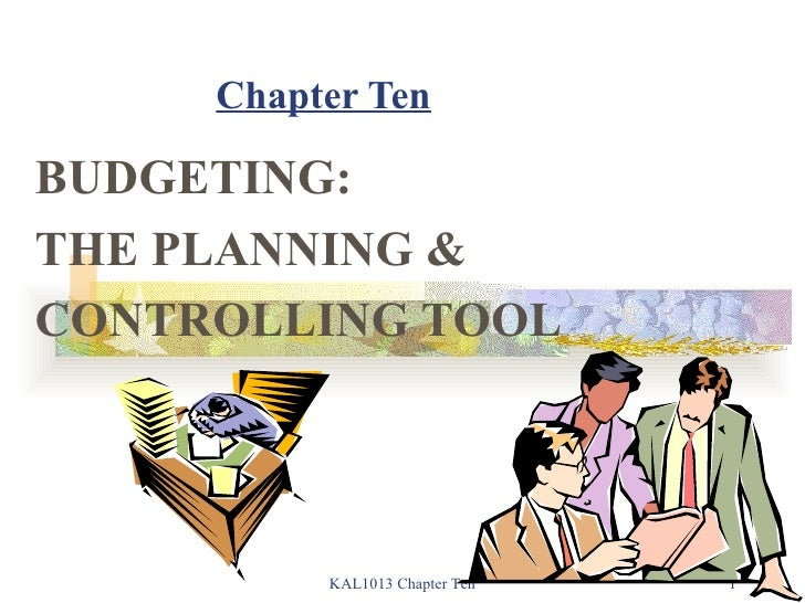Chapter Ten BUDGETING: THE PLANNING & CONTROLLING TOOL KAL1013 Chapter Ten