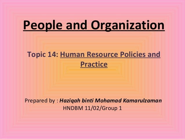 People and OrganizationTopic 14: Human Resource Policies and              PracticePrepared by : Haziqah binti Mohamad Kama...