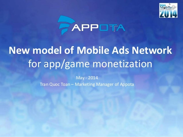 New model of Mobile Ads Network for app/game monetization May - 2014 Tran Quoc Toan – Marketing Manager of Appota