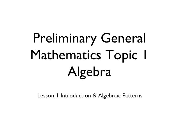 <ul><li>Lesson 1 Introduction & Algebraic Patterns </li></ul>Preliminary General Mathematics Topic 1 Algebra
