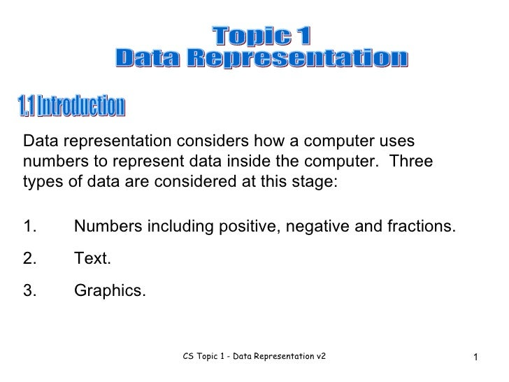 1.1 Introduction Data representation considers how a computer uses numbers to represent data inside the computer.  Three t...