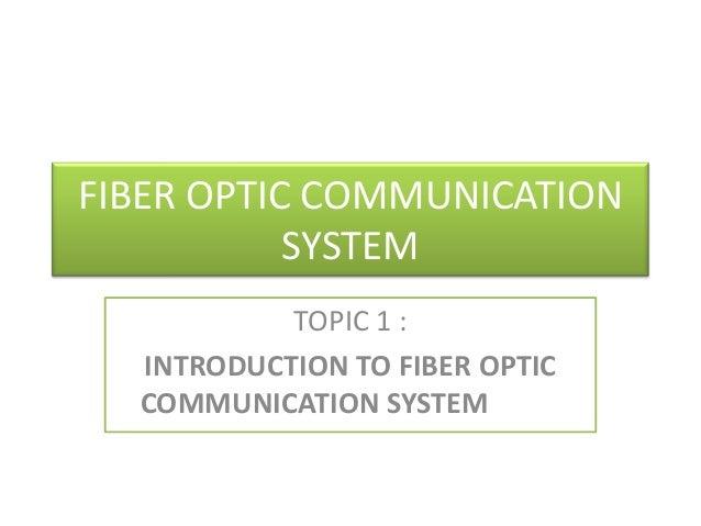 FIBER OPTIC COMMUNICATION SYSTEM TOPIC 1 : INTRODUCTION TO FIBER OPTIC COMMUNICATION SYSTEM