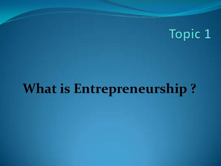 Topic 1<br />What is Entrepreneurship ?<br />