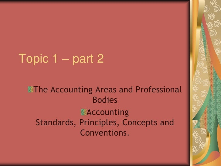 Topic 1 – part 2<br />The Accounting Areas and Professional Bodies<br />Accounting Standards, Principles, Concepts and Con...