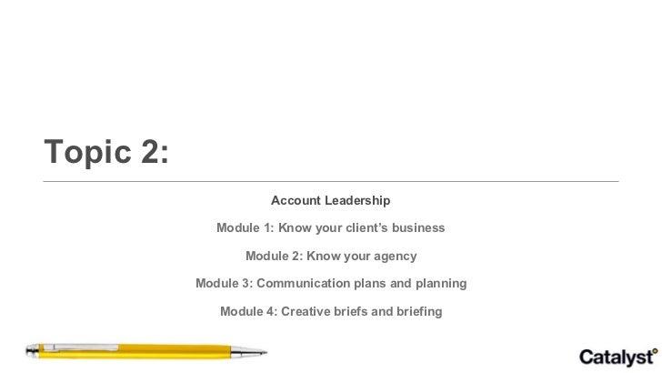 Topic 2: <ul><li>Account Leadership </li></ul><ul><li>Module 1: Know your client's business </li></ul><ul><li>Module 2: Kn...