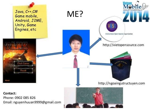ME? http://vietopensource.com Java, C++,C# Game mobile, Android, J2ME, Unity, Game Engines, etc http://ngoaingutructuyen.c...
