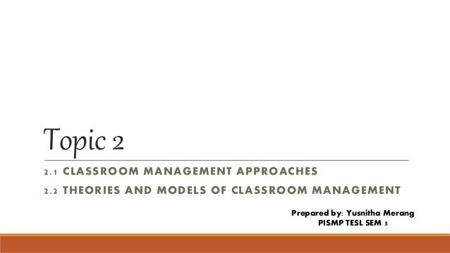 Topic 2 2.1 CLASSROOM MANAGEMENT APPROACHES 2.2 THEORIES AND MODELS OF CLASSROOM MANAGEMENT Prepared by: Yusnitha Merang P...