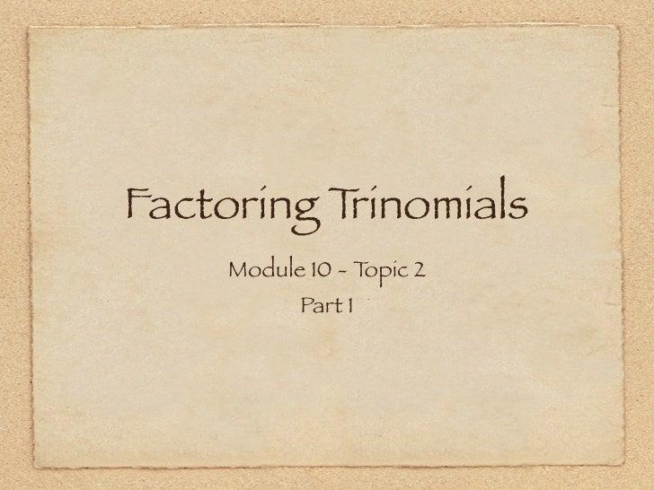 Factoring Trinomials      Module 10 - Topic 2            Part 1