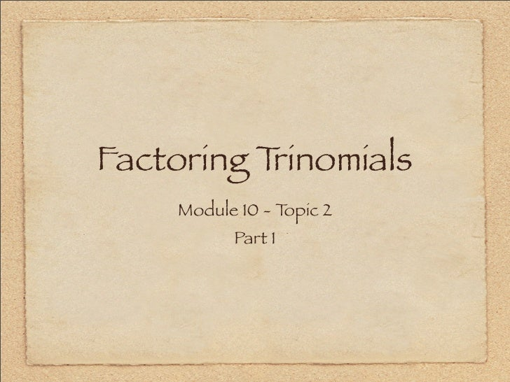 Factoring Trinomials      Module 10 - Topic 2            Part 1
