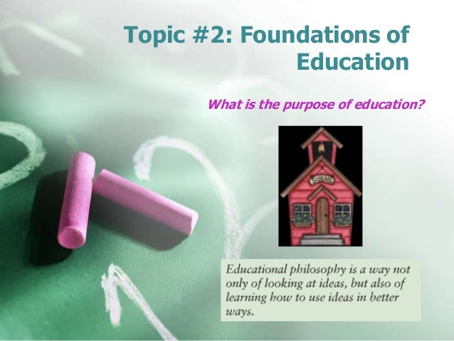 Topic #2: Foundations of Education What is the purpose of education?