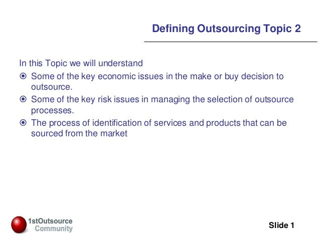 Slide: 1 Slide 1 Defining Outsourcing Topic 2 In this Topic we will understand  Some of the key economic issues in the ma...