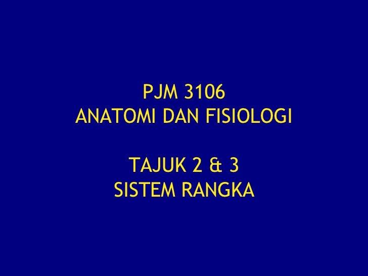 PJM 3106 ANATOMI DAN FISIOLOGI TAJUK 2 & 3 SISTEM RANGKA