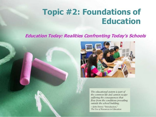 Topic #2: Foundations of Education Education Today: Realities Confronting Today's Schools