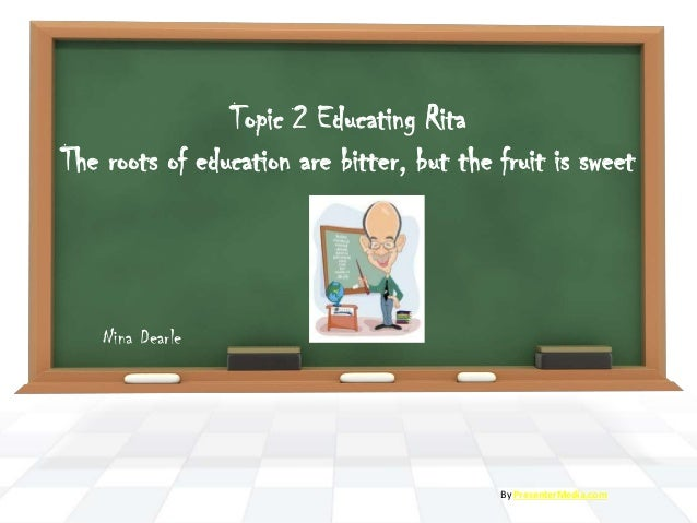 Topic 2 Educating Rita The roots of education are bitter, but the fruit is sweet Nina Dearle By PresenterMedia.com