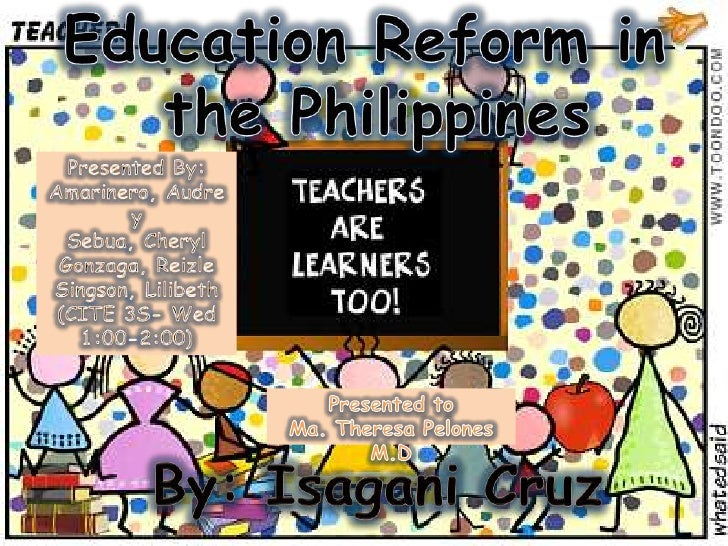 educational reform in the philippines corpuz, jan carla z eng102a-7 hw 3: sample essay february 3, 2014 k-12 system: a better fit for students the educational system in the.