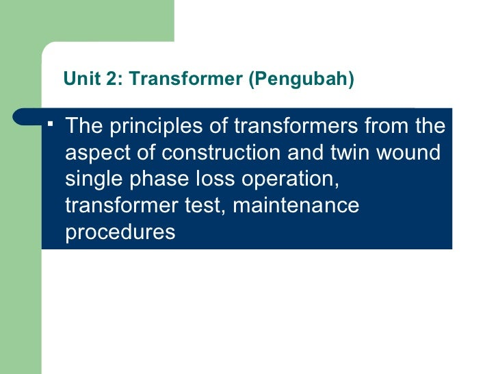 Unit 2: Transformer (Pengubah) <ul><li>The principles of transformers from the aspect of construction and twin wound singl...