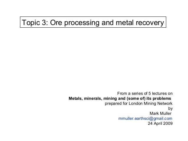 Topic 3: Ore processing and metal recovery                                     From a series of 5 lectures on             ...