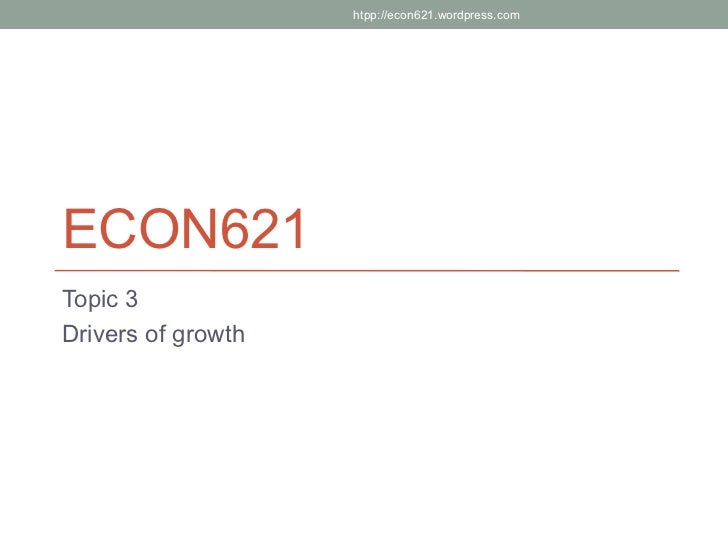 htpp://econ621.wordpress.comECON621Topic 3Drivers of growth